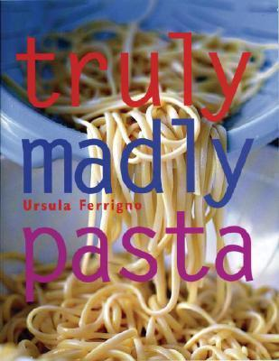 Truly, Madly Pasta: The Ultimate Book for Pasta Lovers  by  Ursula Ferrigno