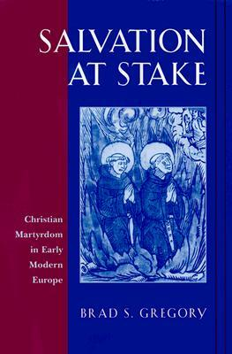 Salvation at Stake: Christian Martyrdom in Early Modern Europe  by  Brad S. Gregory
