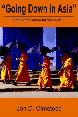 Going Down in Asia: And Other Shameful Moments  by  Jon D. Olmstead