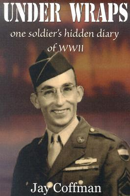Under Wraps: One Soldiers Hidden Diary of WWII Jay Coffman