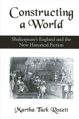 Constructing a World: Shakespeares England and the New Historical Fiction  by  Martha Rozett