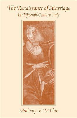 The Renaissance of Marriage in Fifteenth-Century Italy  by  Anthony F. DElia
