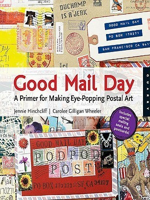 Good Mail Day: A Primer for Making Eye-Popping Postal Art  by  Jennie Hinchcliff