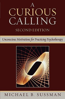 A Curious Calling: Unconscious Motivations for Practicing Psychotherapy Michael Sussman