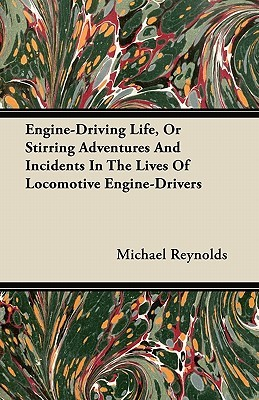 Engine-Driving Life, or Stirring Adventures and Incidents in the Lives of Locomotive Engine-Drivers Michael Reynolds