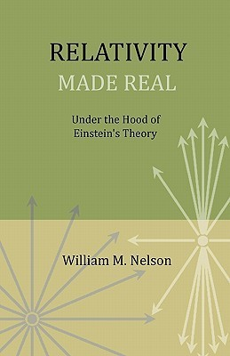 Relativity Made Real: Under the hood of Einsteins theory William M. Nelson