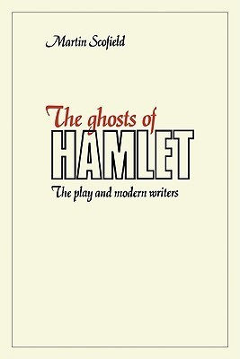 The Ghosts of Hamlet: The Play and Modern Writers  by  Martin Scofield