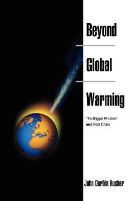 Beyond Global Warming: The Bigger Problem and Real Crisis  by  John Durbin Husher