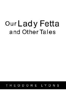 Our Lady Fetta and Other Tales  by  Theodore Lyons