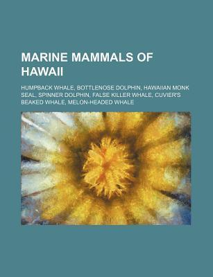 Marine Mammals of Hawaii: Humpback Whale, Bottlenose Dolphin, Hawaiian Monk Seal, Spinner Dolphin, False Killer Whale, Cuviers Beaked Whale, Me Source Wikipedia
