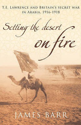 Setting The Desert On Fire:  T. E. Lawrence And Britains Secret War In Arabia, 1916   1918  by  James   Barr