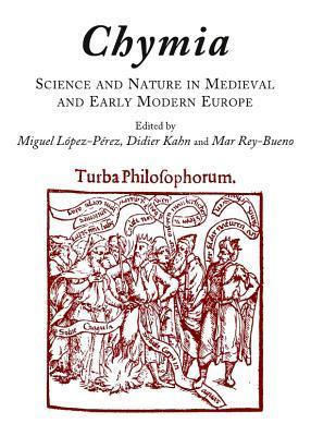 Chymia: Science and Nature in Medieval and Early Modern Europe  by  Miguel López-Pérez