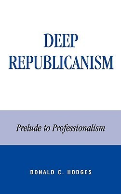 Deep Republicanism: Prelude to Professionalism  by  Donald C. Hodges
