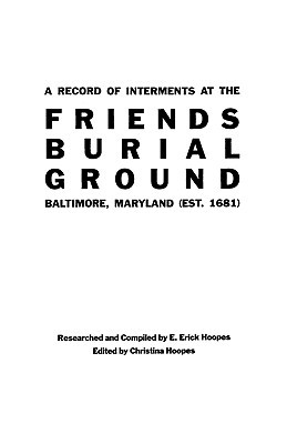 A Record of Interments at the Friends Burial Ground, Baltimore, Maryland E. Erick Hoopes