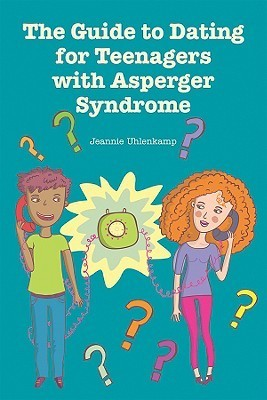The Guide to Dating for Teenagers With Asperger Syndrome  by  Jeannie Uhlenkamp