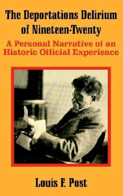 The Deportations Delirium of Nineteen-Twenty: A Personal Narrative of an Historic Official Experience  by  Louis F. Post