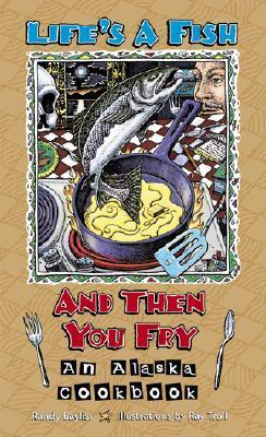 Lifes a Fish and Then You Fry: An Alaska Cookbook  by  Randy Bayliss