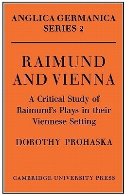 Raimund and Vienna: A Critical Study of Raimunds Plays in Their Viennese Setting Dorothy Prohaska