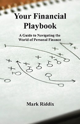 Your Financial Playbook: A Guide to Navigating the World of Personal Finance Mark Riddix