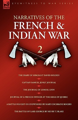 Narratives of the French & Indian War: 2 the Diary of Sergeant David Holden, Captain Samuel Jenks Journal, the Journal of Lemuel Lyon, Journal of a French Officer at the Siege of Quebec, a Battle Fought on Snowshoes & the Battle of Lake George Samuel Jenks