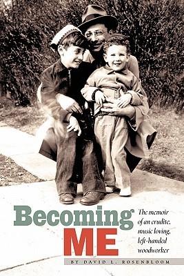 Becoming Me: The Memior of an Erudite, Music Loving, Left-Handed Woodworker David L. Rosenbloom