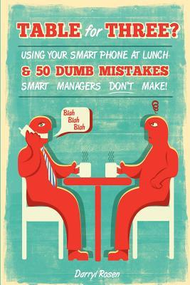 Table for Three?: Bringing Your Smart Phone to Lunch & 50 Dumb Mistakes Smart Managers Dont Make!  by  Darryl Rosen