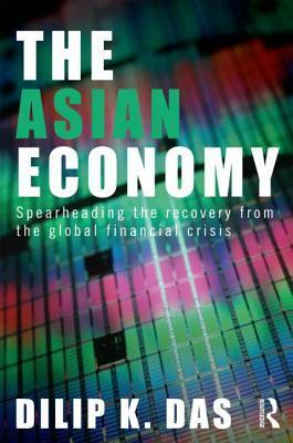 The Asian Economy: Spearheading the Recovery from the Global Financial Crisis  by  Dilip K. Das