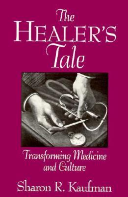 The Healers Tale: Transforming Medicine and Culture Sharon R. Kaufman