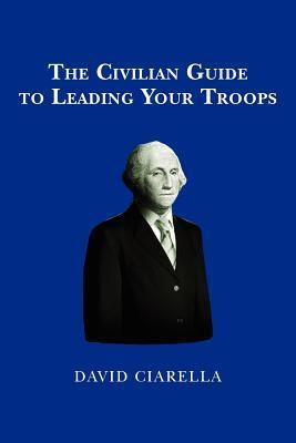 The Civilian Guide to Leading Your Troops  by  David Ciarella