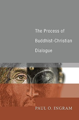 The Process of Buddhist-Christian Dialogue  by  Paul O. Ingram
