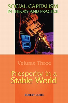 Prosperity in a Stable World--Volume 3 of Social Capitalism in Theory and Practice  by  Rob Corfe