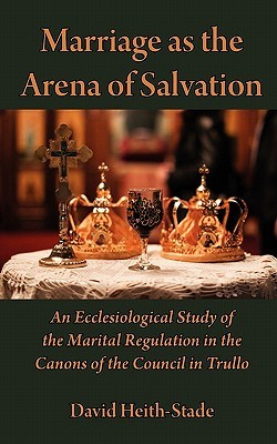 Marriage as the Arena of Salvation: An Ecclesiological Study of the Marital Regulation in the Canons of the Council in Trullo David Heith-Stade