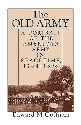 The Old Army: A Portrait of the American Army in Peacetime, 1784-1898 Edward M. Coffman