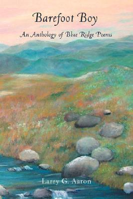 Barefoot Boy: An Anthology of Blue Ridge Poems  by  Larry G. Aaron