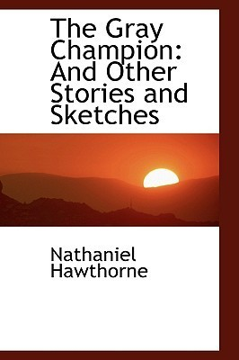 The Gray Champion: And Other Stories and Sketches Nathaniel Hawthorne