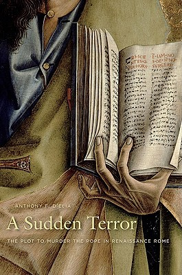 A Sudden Terror: The Plot to Murder the Pope in Renaissance Rome  by  Anthony F. DElia