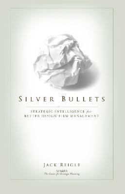 Silver Bullets: Strategic Intelligence for Better Design Firm Management Jack Reigle