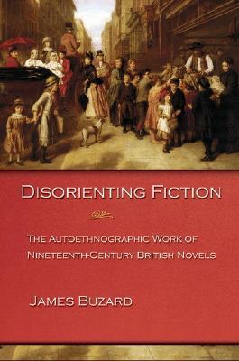 Disorienting Fiction: The Autoethnographic Work of Nineteenth-Century British Novels James Buzard