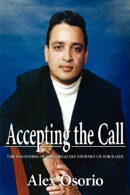 Accepting the Call - The Beginning of the Greatest Journey of Your Life Alex Osorio