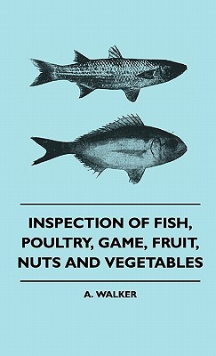 Inspection of Fish, Poultry, Game, Fruit, Nuts and Vegetableinspection of Fish, Poultry, Game, Fruit, Nuts and Vegetables S  by  A. Walker