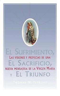 El Sufrimiento, El Sacrificio, Y El Triunfo: Las visiones y profecias de una nueva mensajera de la Virgen Maria  by  Thomas Petrisko