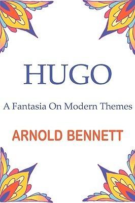 Hugo - A Fantasia on Modern Themes Arnold Bennett