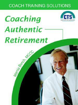 Coaching Authentic Retirement  by  Marcia Bench
