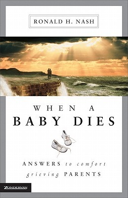When a Baby Dies: Answers to Comfort Grieving Parents  by  Ronald H. Nash