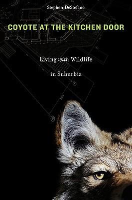 Coyote at the Kitchen Door: Living with Wildlife in Suburbia Stephen DeStefano
