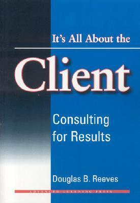 Its All about the Client: Consulting for Results  by  Douglas B. Reeves