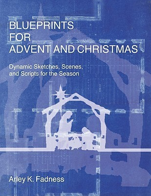 Blueprints for Advent and Christmas: Dynamic Sketches, Scenes, and Scripts for the Season  by  Arley K. Fadness