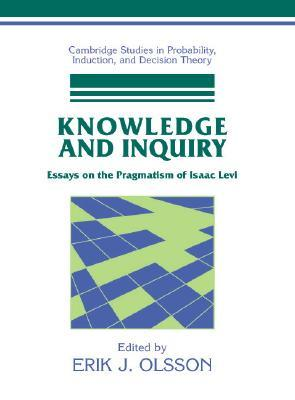 Knowledge and Inquiry: Essays on the Pragmatism of Isaac Levi Erik J. Olsson