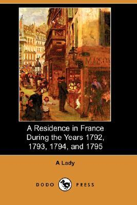 A Residence In France During The Years 1792, 1793, 1794, And 1795  by  An English Lady