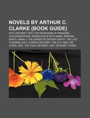 Novels  by  Arthur C. Clarke (Book Guide): 2010: Odyssey Two, the Fountains of Paradise, Childhoods End, Rendezvous with Rama, Imperial Earth by Books LLC